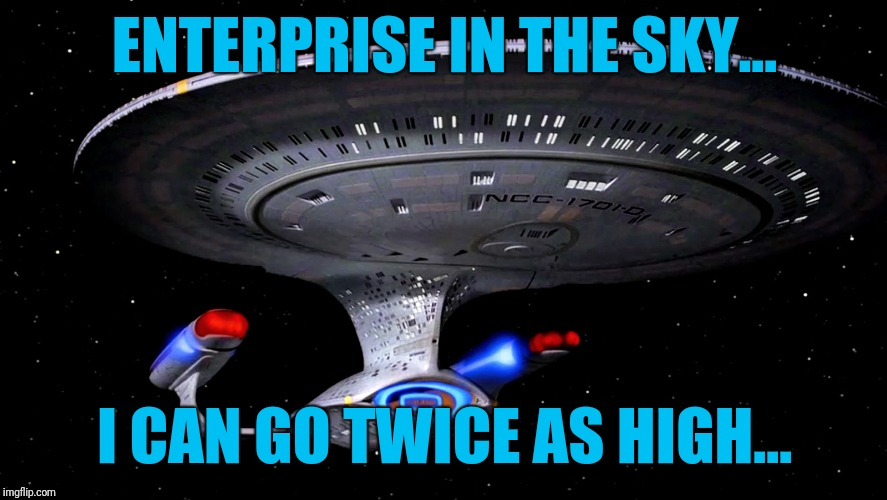 ENTERPRISE IN THE SKY... I CAN GO TWICE AS HIGH... | made w/ Imgflip meme maker