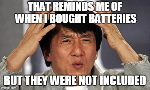 Jackie Chan WTF | THAT REMINDS ME OF WHEN I BOUGHT BATTERIES BUT THEY WERE NOT INCLUDED | image tagged in jackie chan wtf | made w/ Imgflip meme maker
