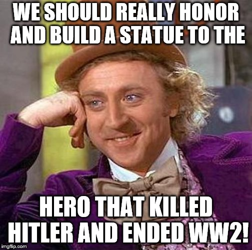 Dont you agree | WE SHOULD REALLY HONOR AND BUILD A STATUE TO THE HERO THAT KILLED HITLER AND ENDED WW2! | image tagged in memes,creepy condescending wonka,claybourne,hitler,stupid people,trick | made w/ Imgflip meme maker