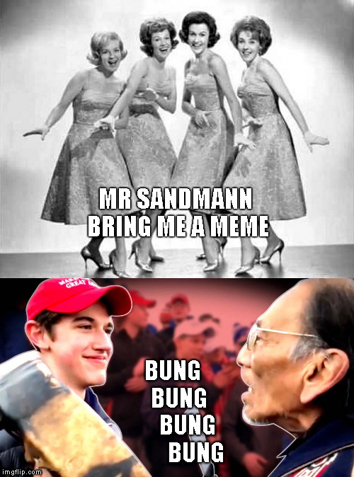 Nick Sandmann - A New Meme Star Is Born | MR SANDMANN  BRING ME A MEME BUNG     BUNG       BUNG         BUNG | image tagged in maga kid smiling,nick sandmann,memes,funny,the chordettes | made w/ Imgflip meme maker