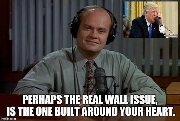 Cascadia  | PERHAPS THE REAL WALL ISSUE, IS THE ONE BUILT AROUND YOUR HEART. | image tagged in fraiser - i'm listening,psychology | made w/ Imgflip meme maker