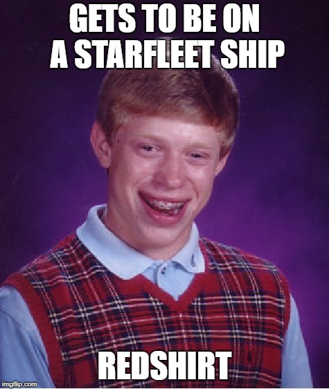 or redsweater? | GETS TO BE ON A STARFLEET SHIP REDSHIRT | image tagged in memes,bad luck brian,star trek,funny,redshirts,star trek red shirts | made w/ Imgflip meme maker