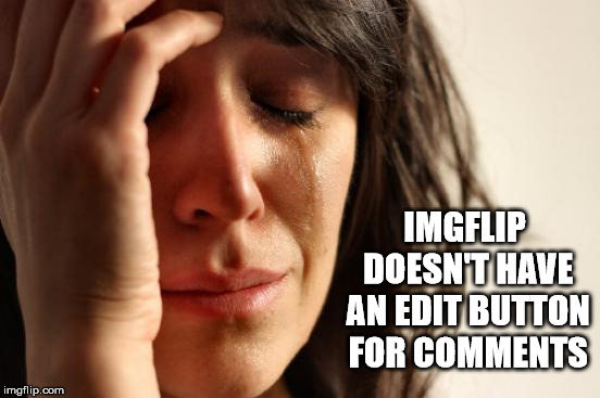 Can't Count The Number of Times I Wish They Did | IMGFLIP DOESN'T HAVE AN EDIT BUTTON FOR COMMENTS | image tagged in crying woman,imgflip,edit,button,comments,typos | made w/ Imgflip meme maker