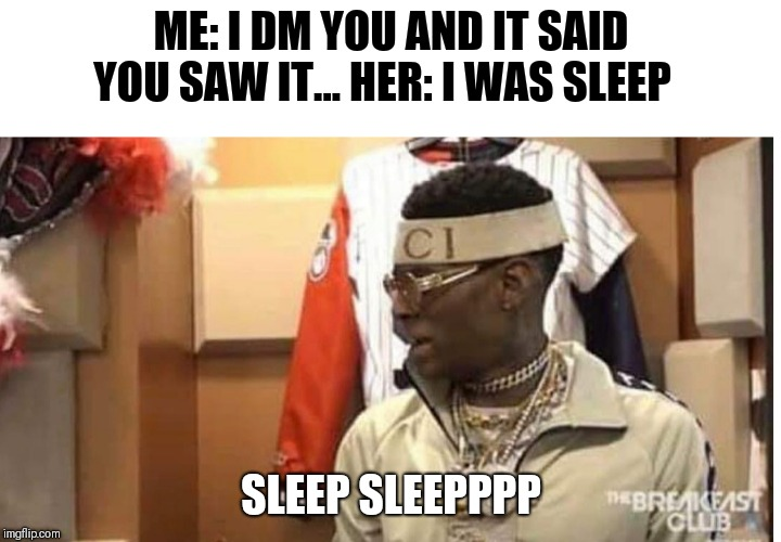 Soulja boy drake |  ME: I DM YOU AND IT SAID YOU SAW IT... HER: I WAS SLEEP; SLEEP SLEEPPPP | image tagged in soulja boy drake | made w/ Imgflip meme maker