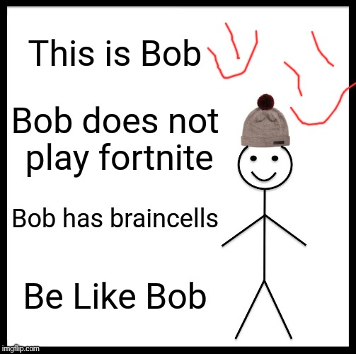 Be Like Bill | This is Bob Bob does not play fortnite Bob has braincells Be Like Bob | image tagged in memes,be like bill | made w/ Imgflip meme maker