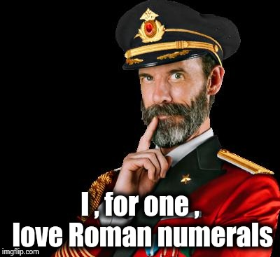 I like Pi , too | I , for one , love Roman numerals | image tagged in captain obvious,we are number one,happiness,you don't say,i could use a drink | made w/ Imgflip meme maker