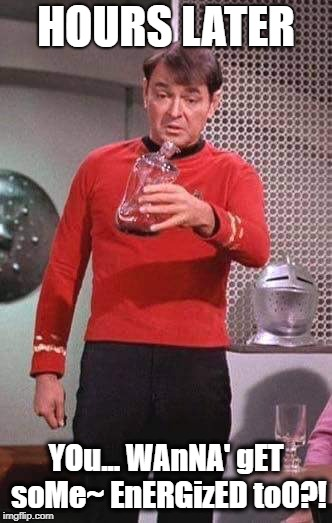 Scotty Star Trek | HOURS LATER YOu... WAnNA' gET soMe~ EnERGizED toO?! | image tagged in scotty star trek | made w/ Imgflip meme maker