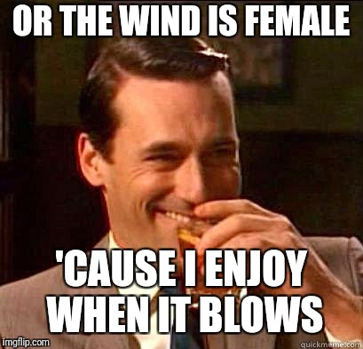Laughing Don Draper | OR THE WIND IS FEMALE 'CAUSE I ENJOY WHEN IT BLOWS | image tagged in laughing don draper | made w/ Imgflip meme maker
