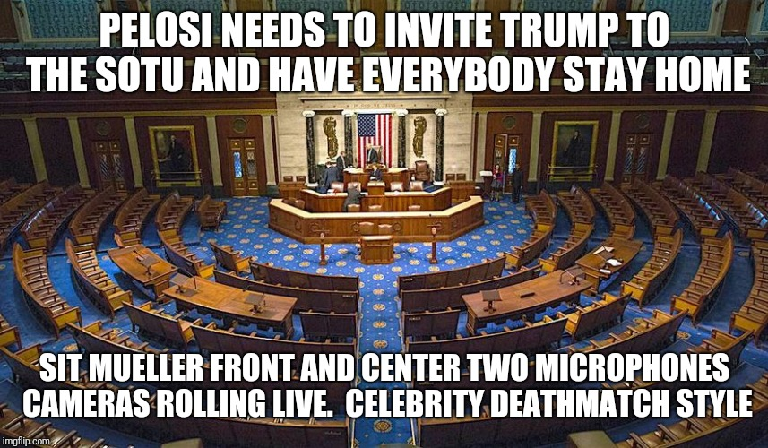PELOSI NEEDS TO INVITE TRUMP TO THE SOTU AND HAVE EVERYBODY STAY HOME SIT MUELLER FRONT AND CENTER TWO MICROPHONES CAMERAS ROLLING LIVE.  CE | image tagged in politics lol,nancy pelosi,donald trump,robert mueller | made w/ Imgflip meme maker