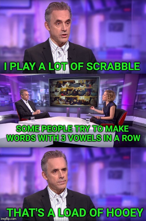 Jordan Peterson vs Feminist Interviewer | I PLAY A LOT OF SCRABBLE SOME PEOPLE TRY TO MAKE WORDS WITH 3 VOWELS IN A ROW THAT'S A LOAD OF HOOEY | image tagged in jordan peterson vs feminist interviewer,jordan peterson,scrabble,words | made w/ Imgflip meme maker