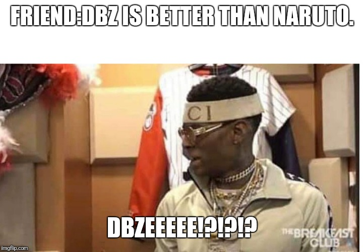 Soulja boy drake |  FRIEND:DBZ IS BETTER THAN NARUTO. DBZEEEEE!?!?!? | image tagged in soulja boy drake | made w/ Imgflip meme maker