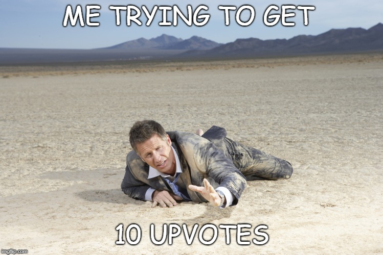 crawling man in desert | ME TRYING TO GET 10 UPVOTES | image tagged in crawling man in desert | made w/ Imgflip meme maker