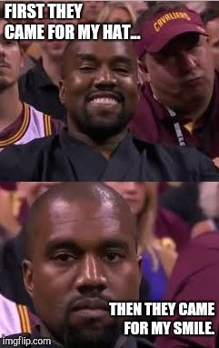 Kanye Smile Then Sad | FIRST THEY CAME FOR MY HAT... THEN THEY CAME FOR MY SMILE. | image tagged in kanye smile then sad | made w/ Imgflip meme maker