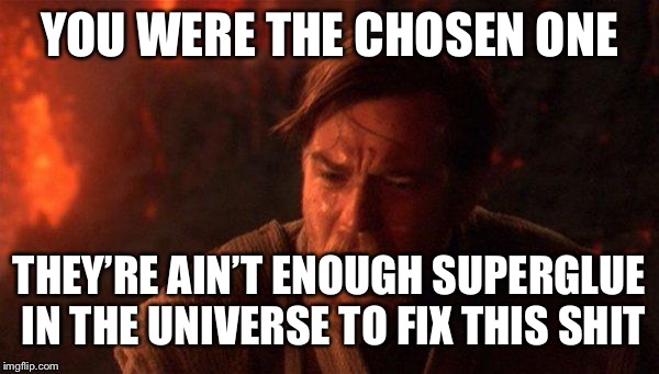 You Were The Chosen One (Star Wars) | YOU WERE THE CHOSEN ONE THEY'RE AIN'T ENOUGH SUPERGLUE IN THE UNIVERSE TO FIX THIS SHIT | image tagged in memes,you were the chosen one star wars | made w/ Imgflip meme maker