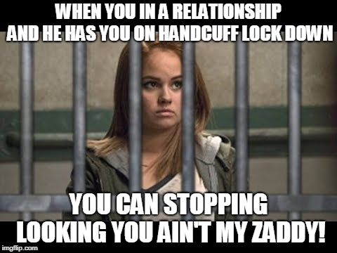 Handcuff Relationship | WHEN YOU IN A RELATIONSHIP AND HE HAS YOU ON HANDCUFF LOCK DOWN YOU CAN STOPPING LOOKING YOU AIN'T MY ZADDY! | image tagged in lock her up,lockdown,relationships,handcuffs | made w/ Imgflip meme maker
