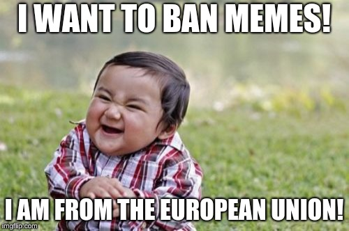 Evil Toddler Meme | I WANT TO BAN MEMES! I AM FROM THE EUROPEAN UNION! | image tagged in memes,evil toddler | made w/ Imgflip meme maker