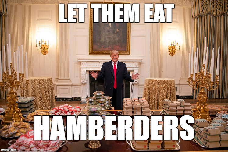 HAMBERDERS LET THEM EAT | image tagged in donald trump memes | made w/ Imgflip meme maker