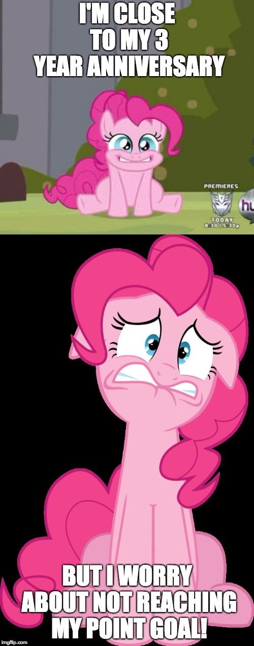 Time to grind! | I'M CLOSE TO MY 3 YEAR ANNIVERSARY BUT I WORRY ABOUT NOT REACHING MY POINT GOAL! | image tagged in excited pinkie pie,terrified pinkie pie,memes,ponies,imgflip anniversary,xanderbrony | made w/ Imgflip meme maker