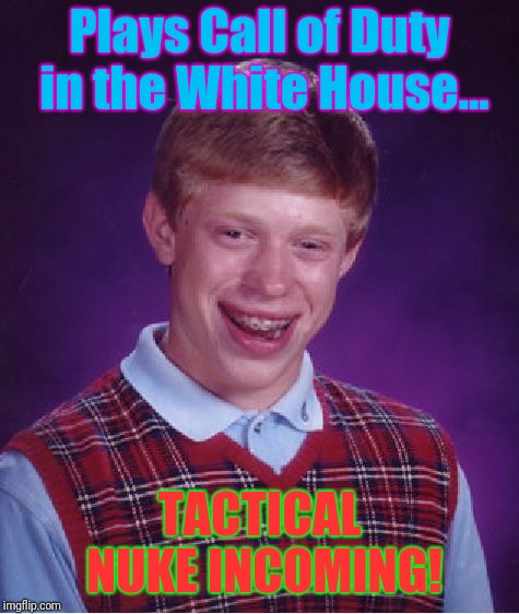 This Must Suck! | Plays Call of Duty in the White House... TACTICAL NUKE INCOMING! | image tagged in memes,bad luck brian,call of duty,funny,funny meme,nukes | made w/ Imgflip meme maker