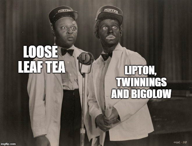 blackface | LOOSE LEAF TEA LIPTON, TWINNINGS AND BIGOLOW | image tagged in blackface,tea | made w/ Imgflip meme maker