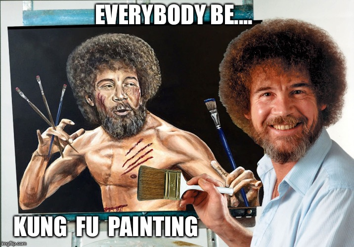 Wahhh! | EVERYBODY BE.... KUNG  FU  PAINTING | image tagged in kung fu,painting,bob ross,fighting,paintbrushes,bruce lee | made w/ Imgflip meme maker