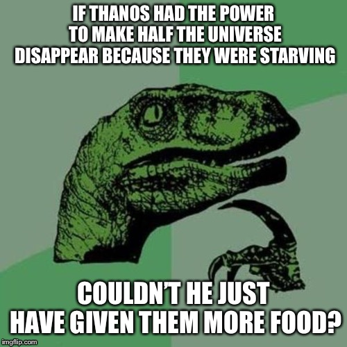 Does making this meme spoil the movie? | IF THANOS HAD THE POWER TO MAKE HALF THE UNIVERSE DISAPPEAR BECAUSE THEY WERE STARVING COULDN'T HE JUST HAVE GIVEN THEM MORE FOOD? | image tagged in raptor,infinity war,thanos,starving,funny | made w/ Imgflip meme maker