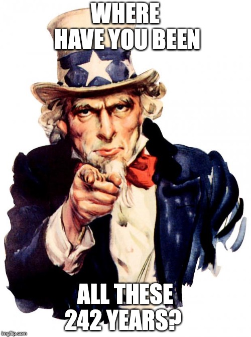 Uncle Sam | WHERE HAVE YOU BEEN ALL THESE 242 YEARS? | image tagged in memes,uncle sam | made w/ Imgflip meme maker