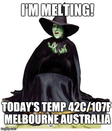 Typical Aussie Summer | I'M MELTING! TODAY'S TEMP 42C/107F MELBOURNE AUSTRALIA | image tagged in wizard of oz melting,summer,meanwhile in australia,heatwave | made w/ Imgflip meme maker