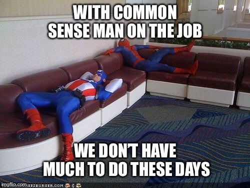 Super Hero Breakroom | WITH COMMON SENSE MAN ON THE JOB WE DON'T HAVE MUCH TO DO THESE DAYS | image tagged in super hero breakroom | made w/ Imgflip meme maker