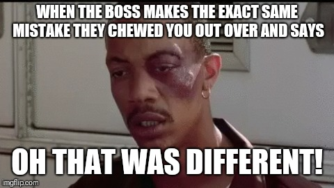 WHEN THE BOSS MAKES THE EXACT SAME MISTAKE THEY CHEWED YOU OUT OVER AND SAYS OH THAT WAS DIFFERENT! | image tagged in oh that was different,memes,funny memes,boss,work | made w/ Imgflip meme maker