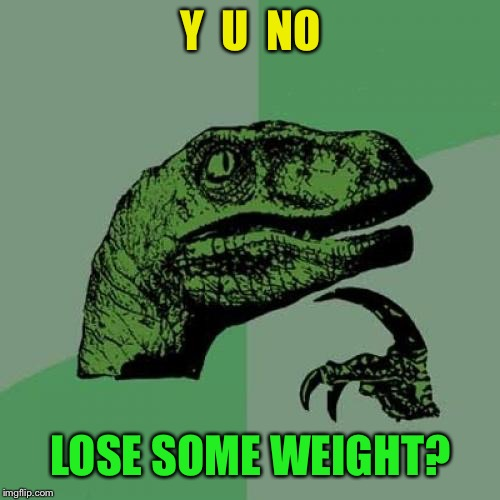 Philosoraptor Meme | Y  U  NO LOSE SOME WEIGHT? | image tagged in memes,philosoraptor | made w/ Imgflip meme maker