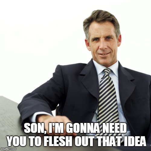 Manager | SON, I'M GONNA NEED YOU TO FLESH OUT THAT IDEA | image tagged in manager | made w/ Imgflip meme maker
