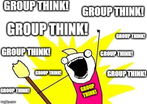 WHAT DO WE NEED MORE OF?  THAT'S RIGHT... GROUP THINK! | GROUP THINK! GROUP THINK! GROUP THINK! GROUP THINK! GROUP THINK! GROUP THINK! GROUP THINK! GROUP THINK! GROUP THINK! GROUP THINK! | image tagged in memes,x all the y,group think,i want to belong,team instinct,dangerous | made w/ Imgflip meme maker
