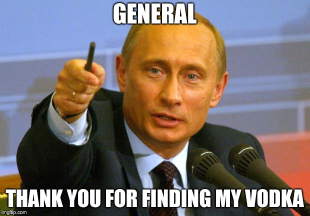 Good Guy Putin Meme |  GENERAL; THANK YOU FOR FINDING MY VODKA | image tagged in memes,good guy putin | made w/ Imgflip meme maker