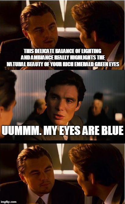 Inception Meme |  THIS DELICATE BALANCE OF LIGHTING AND AMBIANCE REALLY HIGHLIGHTS THE NATURAL BEAUTY OF YOUR RICH EMERALD GREEN EYES; UUMMM. MY EYES ARE BLUE | image tagged in memes,inception | made w/ Imgflip meme maker