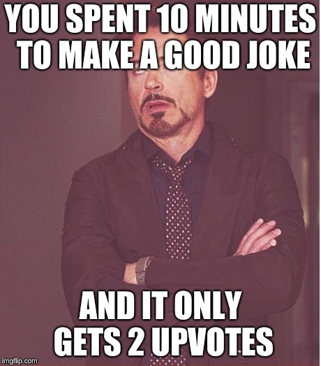Face You Make Robert Downey Jr | YOU SPENT 10 MINUTES TO MAKE A GOOD JOKE AND IT ONLY GETS 2 UPVOTES | image tagged in memes,face you make robert downey jr | made w/ Imgflip meme maker