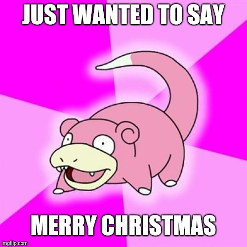 Slowpoke | JUST WANTED TO SAY MERRY CHRISTMAS | image tagged in memes,slowpoke | made w/ Imgflip meme maker