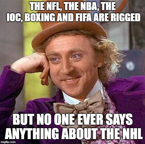 Creepy Condescending Wonka Meme | THE NFL, THE NBA, THE IOC, BOXING AND FIFA ARE RIGGED BUT NO ONE EVER SAYS ANYTHING ABOUT THE NHL | image tagged in memes,creepy condescending wonka | made w/ Imgflip meme maker