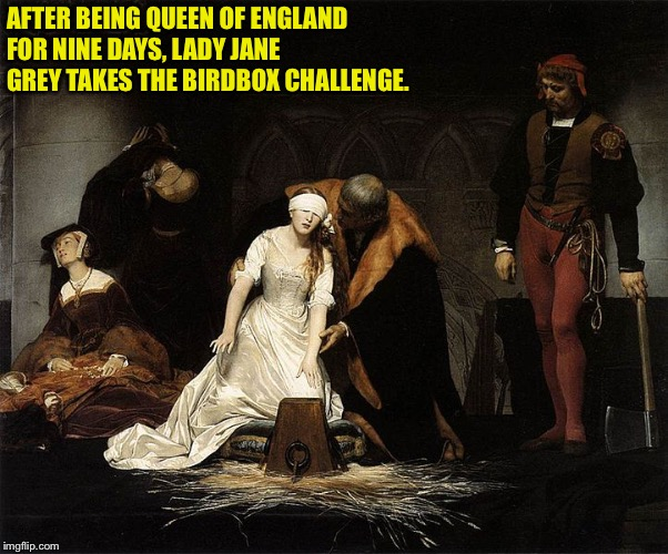 Lady Jane's Birdbox Challenge | AFTER BEING QUEEN OF ENGLAND FOR NINE DAYS, LADY JANE GREY TAKES THE BIRDBOX CHALLENGE. | image tagged in lady jane grey,birdbox | made w/ Imgflip meme maker