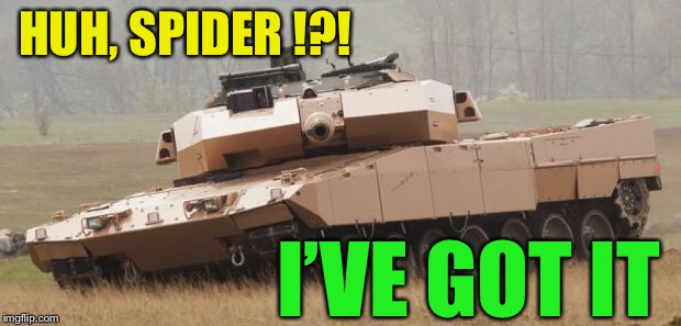 Challenger tank | HUH, SPIDER !?! I'VE GOT IT | image tagged in challenger tank | made w/ Imgflip meme maker