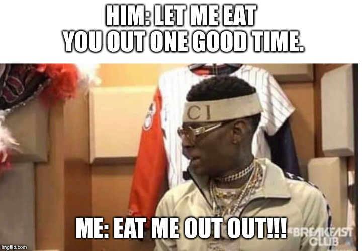 Soulja boy drake |  HIM: LET ME EAT YOU OUT ONE GOOD TIME. ME: EAT ME OUT OUT!!! | image tagged in soulja boy drake | made w/ Imgflip meme maker