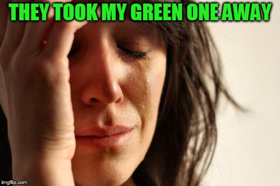 First World Problems Meme | THEY TOOK MY GREEN ONE AWAY | image tagged in memes,first world problems | made w/ Imgflip meme maker