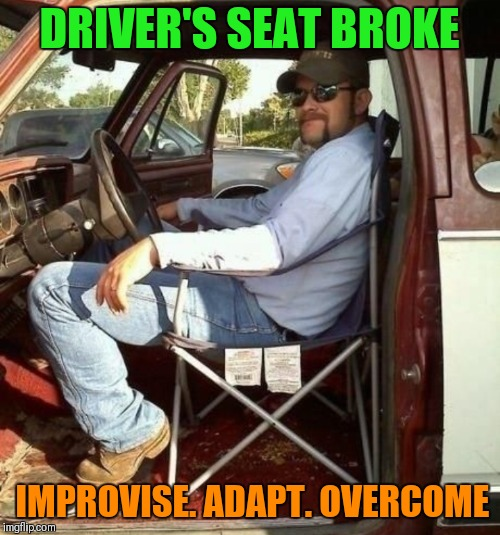 I don't need a driver's seat | DRIVER'S SEAT BROKE IMPROVISE. ADAPT. OVERCOME | image tagged in memes,funny,redneck,lawn chair,improvise adapt overcome | made w/ Imgflip meme maker