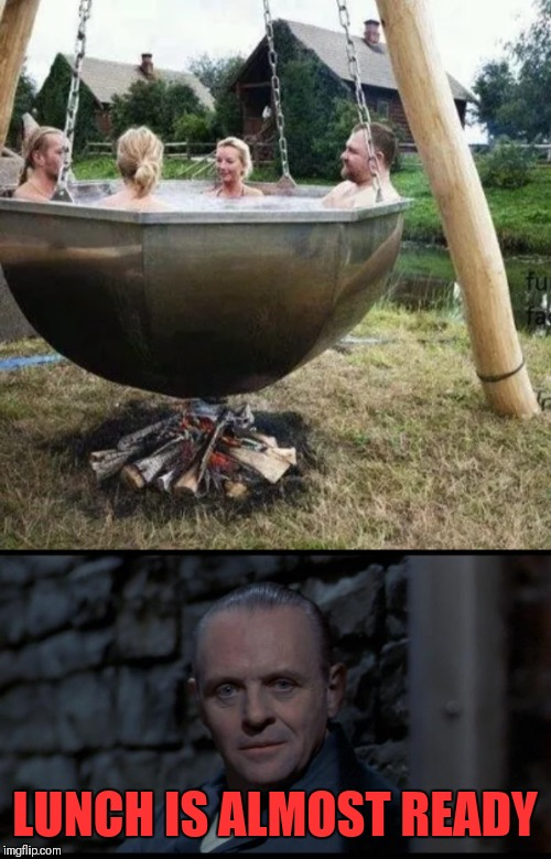 Hannibal's Hot Tub | LUNCH IS ALMOST READY | image tagged in hannibal lecter silence of the lambs,memes,funny,redneck,hot tub | made w/ Imgflip meme maker