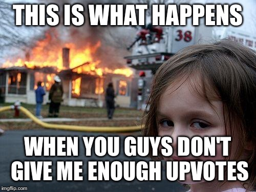 Disaster Girl |  THIS IS WHAT HAPPENS; WHEN YOU GUYS DON'T GIVE ME ENOUGH UPVOTES | image tagged in memes,disaster girl | made w/ Imgflip meme maker