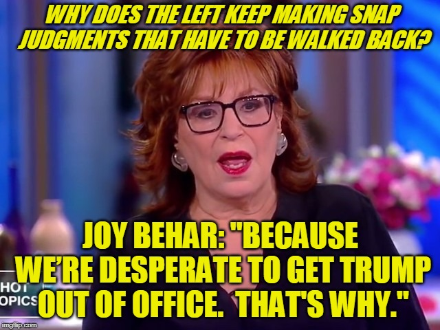 "An Outburst of Liberal Candor | WHY DOES THE LEFT KEEP MAKING SNAP JUDGMENTS THAT HAVE TO BE WALKED BACK? JOY BEHAR: ""BECAUSE WE'RE DESPERATE TO GET TRUMP OUT OF OFFICE.  T 