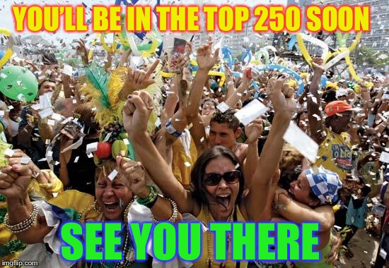 celebrate | YOU'LL BE IN THE TOP 250 SOON SEE YOU THERE | image tagged in celebrate | made w/ Imgflip meme maker