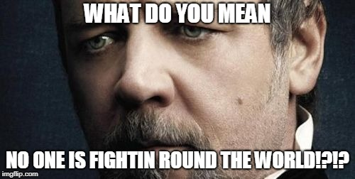 Jerkoff Javert | WHAT DO YOU MEAN NO ONE IS FIGHTIN ROUND THE WORLD!?!? | image tagged in memes,jerkoff javert | made w/ Imgflip meme maker