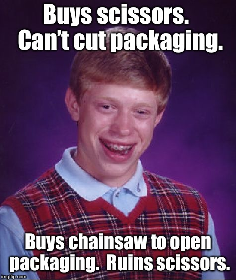 And Brian buys another pair of scissors  | Buys scissors.  Can't cut packaging. Buys chainsaw to open packaging.  Ruins scissors. | image tagged in memes,bad luck brian,scissors,strong packaging,chainsaw | made w/ Imgflip meme maker