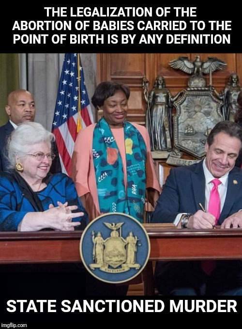 January 23  2019 | THE LEGALIZATION OF THE ABORTION OF BABIES CARRIED TO THE POINT OF BIRTH IS BY ANY DEFINITION STATE SANCTIONED MURDER | image tagged in abortion,abortion is murder,new york,cuomo | made w/ Imgflip meme maker
